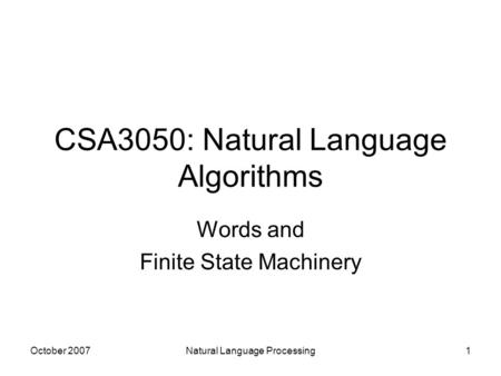 October 2007Natural Language Processing1 CSA3050: Natural Language Algorithms Words and Finite State Machinery.