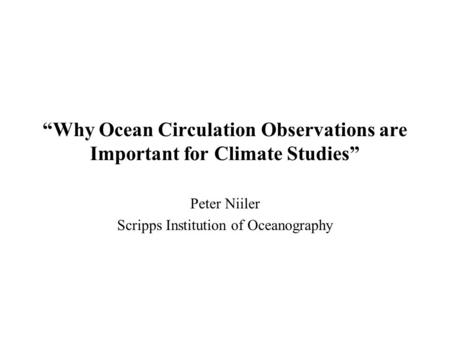 """Why Ocean Circulation Observations are Important for Climate Studies"" Peter Niiler Scripps Institution of Oceanography."