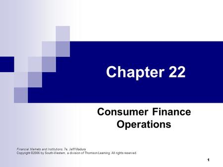 1 Chapter 22 Consumer Finance Operations Financial Markets and Institutions, 7e, Jeff Madura Copyright ©2006 by South-Western, a division of Thomson Learning.