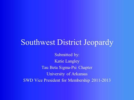 Southwest District Jeopardy Submitted by: Katie Langley Tau Beta Sigma-Psi Chapter University of Arkansas SWD Vice President for Membership 2011-2013.
