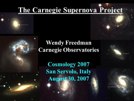The Carnegie Supernova Project Wendy Freedman Carnegie Observatories Cosmology 2007 San Servolo, Italy August 30, 2007.