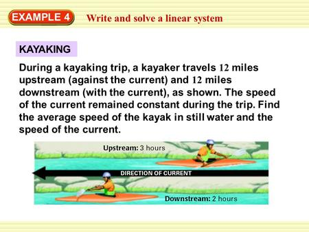 KAYAKING EXAMPLE 4 Write and solve a linear system During a kayaking trip, a kayaker travels 12 miles upstream (against the current) and 12 miles downstream.