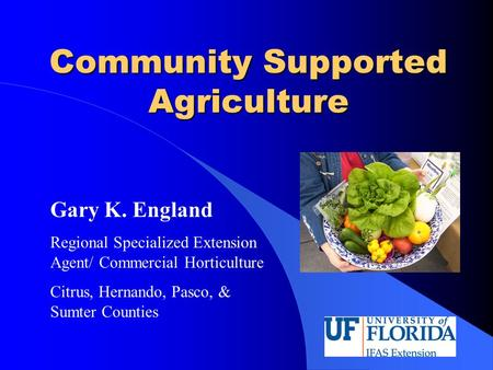 Community Supported Agriculture Gary K. England Regional Specialized Extension Agent/ Commercial Horticulture Citrus, Hernando, Pasco, & Sumter Counties.