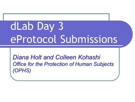 DLab Day 3 eProtocol Submissions Diana Holt and Colleen Kohashi Office for the Protection of Human Subjects (OPHS)