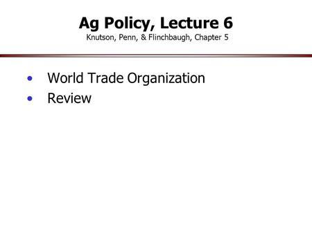 Ag Policy, Lecture 6 Knutson, Penn, & Flinchbaugh, Chapter 5 World Trade Organization Review.