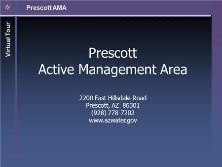 Prescott AMA Virtual Tour Prescott Active Management Area 2200 East Hillsdale Road Prescott, AZ 86301 (928) 778-7202 www.azwater.gov.