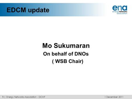 EDCM update Mo Sukumaran On behalf of DNOs ( WSB Chair) 1 December 2011 1 | Energy Networks Association - DCMF.