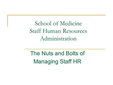School of Medicine Staff Human Resources Administration The Nuts and Bolts of Managing Staff HR.