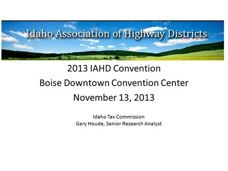 2013 IAHD Convention Boise Downtown Convention Center November 13, 2013 Idaho Tax Commission Gary Houde, Senior Research Analyst.