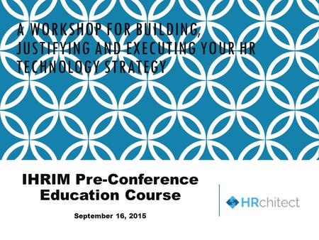 A WORKSHOP FOR BUILDING, JUSTIFYING AND EXECUTING YOUR HR TECHNOLOGY STRATEGY IHRIM Pre-Conference Education Course September 16, 2015.