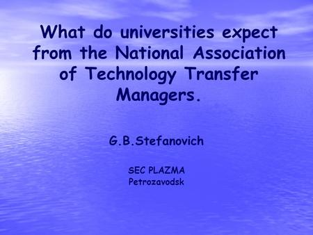 What do universities expect from the National Association of Technology Transfer Managers. G.B.Stefanovich SEC PLAZMA Petrozavodsk.