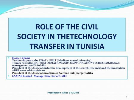 ROLE OF THE CIVIL SOCIETY IN THETECHNOLOGY TRANSFER IN TUNISIA Hassen Chaari Teacher-Expert at the INSAT / UMLT ( Mediterranean University) Trainer consulting.