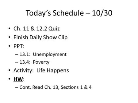 Today's Schedule – 10/30 Ch. 11 & 12.2 Quiz Finish Daily Show Clip PPT: – 13.1: Unemployment – 13.4: Poverty Activity: Life Happens HW: – Cont. Read Ch.