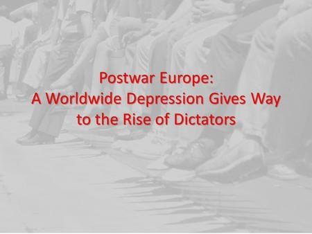 Postwar Europe: A Worldwide Depression Gives Way to the Rise of Dictators.