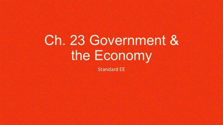 Ch. 23 Government & the Economy Standard EE. How does the Govt help the needy??? What is: WIC Welfare Unemployment Social Security Income.