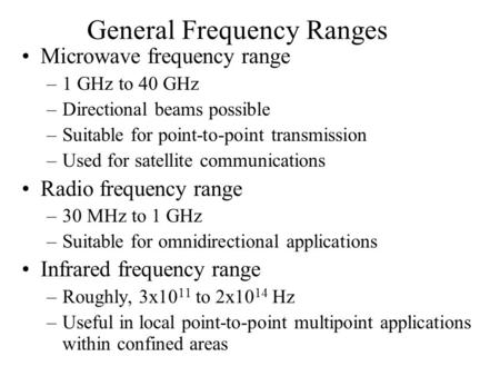 General Frequency Ranges Microwave frequency range –1 GHz to 40 GHz –Directional beams possible –Suitable for point-to-point transmission –Used for satellite.
