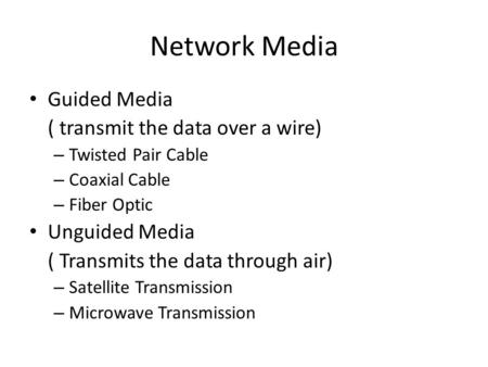 Network Media Guided Media ( transmit the data over a wire) – Twisted Pair Cable – Coaxial Cable – Fiber Optic Unguided Media ( Transmits the data through.
