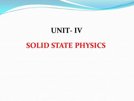 UNIT- IV SOLID STATE PHYSICS. 1)Electrical conductivity in between conductors & insulators is a) high conductors b) low conductors c) Semiconductors d)