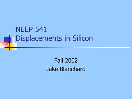 NEEP 541 Displacements in Silicon Fall 2002 Jake Blanchard.