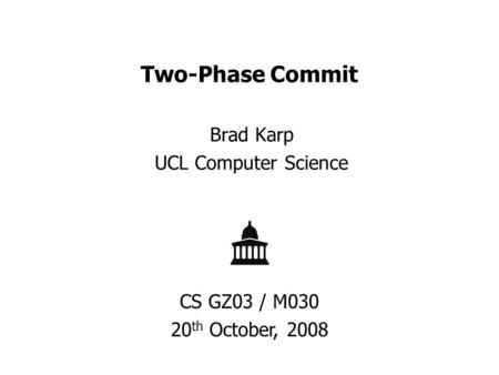 Two-Phase Commit Brad Karp UCL Computer Science CS GZ03 / M030 20 th October, 2008.