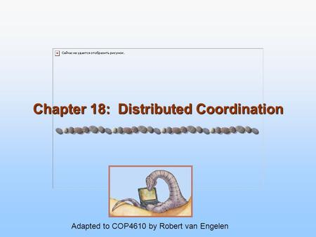 Chapter 18: Distributed Coordination Adapted to COP4610 by Robert van Engelen.