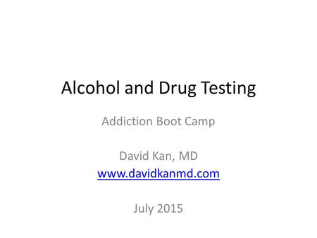 Alcohol and Drug Testing Addiction Boot Camp David Kan, MD www.davidkanmd.com July 2015.