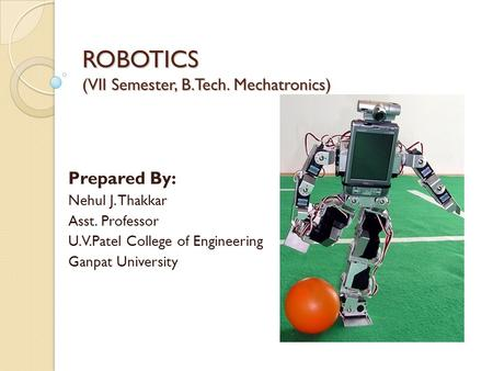 ROBOTICS (VII Semester, B.Tech. Mechatronics) Prepared By: Nehul J. Thakkar Asst. Professor U.V.Patel College of Engineering Ganpat University.