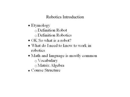 Robotics Introduction. Etymology The Word Robot has its root in the Slavic languages and means worker, compulsory work, or drudgery. It was popularized.