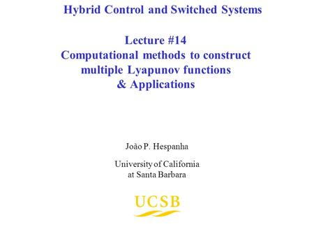 Lecture #14 Computational methods to construct multiple Lyapunov functions & Applications João P. Hespanha University of California at Santa Barbara Hybrid.