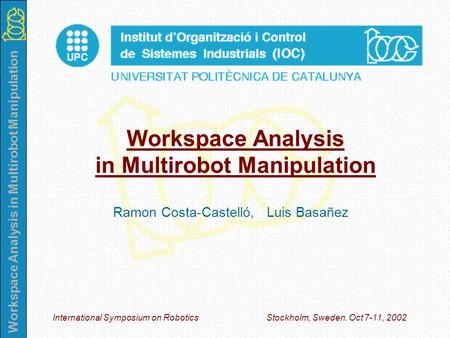 Workspace Analysis in Multirobot Manipulation International Symposium on Robotics Stockholm, Sweden. Oct 7-11, 2002 Workspace Analysis in Multirobot Manipulation.