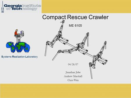 Systems Realization Laboratory Compact Rescue Crawler ME 6105 04/26/07 Jonathan Jobe Andrew Marshall Chris Weir.