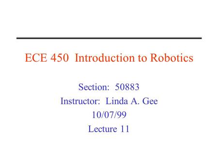 ECE 450 Introduction to Robotics Section: 50883 Instructor: Linda A. Gee 10/07/99 Lecture 11.