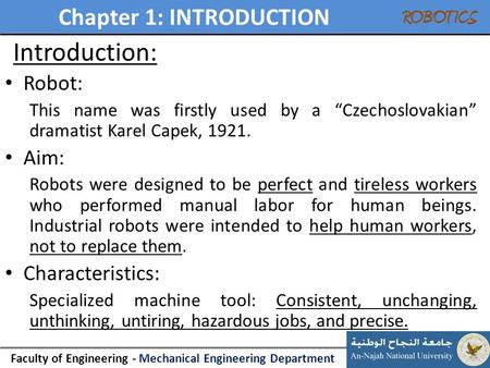 "Chapter 1: INTRODUCTION Faculty of Engineering - Mechanical Engineering Department ROBOTICS Introduction: Robot: This name was firstly used by a ""Czechoslovakian"""