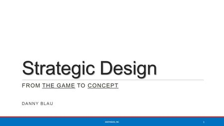Strategic Design FROM THE GAME TO CONCEPT DANNY BLAU ANDYMARK, INC 1.