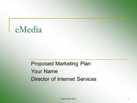 Cheryl Davidson1 eMedia Proposed Marketing Plan Your Name Director of Internet Services.