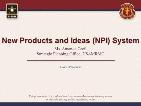 New Products and Ideas (NPI) System Ms. Amanda Cecil Strategic Planning Office, USAMRMC UNCLASSIFIED This presentation is for educational purposes and.