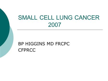 SMALL CELL LUNG CANCER 2007 BP HIGGINS MD FRCPC CFPRCC.
