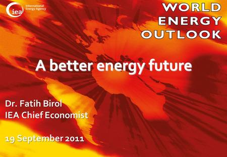© OECD/IEA 2010 A better energy future Dr. Fatih Birol IEA Chief Economist 19 September 2011.