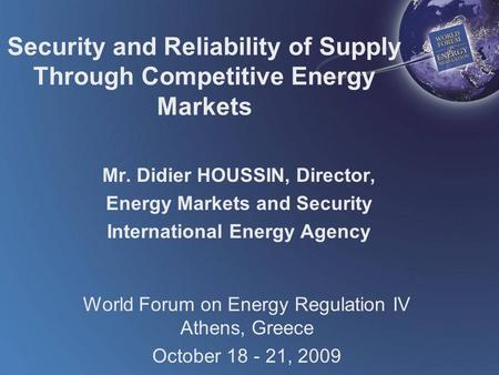 World Forum on Energy Regulation IV Athens, Greece October 18 - 21, 2009 Security and Reliability of Supply Through Competitive Energy Markets Mr. Didier.