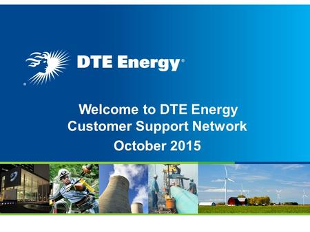 Welcome to DTE Energy Customer Support Network October 2015.