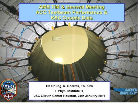 AMS TIM & General Meeting ACC Testbeam Performance & KSC Cosmic Data Ch Chung, A. Goerres, Th. Kirn I. Phys. Institute B, JSC Gilruth Center Houston, 24th.