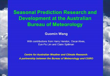 Seasonal Prediction Research and Development at the Australian Bureau of Meteorology Guomin Wang With contributions from Harry Hendon, Oscar Alves, Eun-Pa.