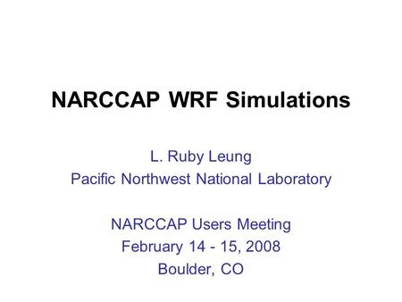 NARCCAP WRF Simulations L. Ruby Leung Pacific Northwest National Laboratory NARCCAP Users Meeting February 14 - 15, 2008 Boulder, CO.