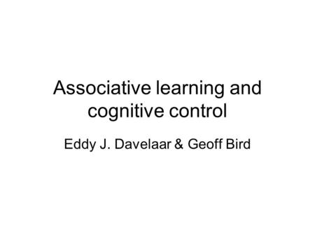 Associative learning and cognitive control Eddy J. Davelaar & Geoff Bird.