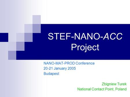 STEF-NANO-ACC Project NANO-MAT-PROD Conference 20-21 January 2005 Budapest Zbigniew Turek National Contact Point, Poland.