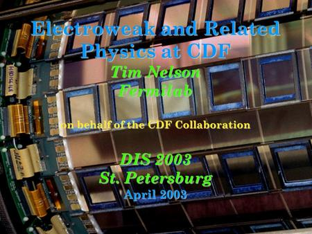 Electroweak and Related Physics at CDF Tim Nelson Fermilab on behalf of the CDF Collaboration DIS 2003 St. Petersburg April 2003.