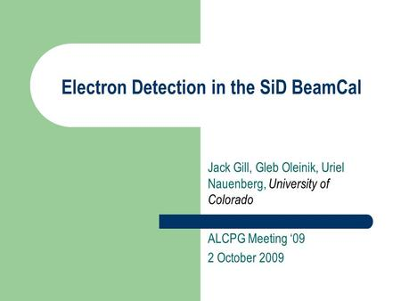 Electron Detection in the SiD BeamCal Jack Gill, Gleb Oleinik, Uriel Nauenberg, University of Colorado ALCPG Meeting '09 2 October 2009.