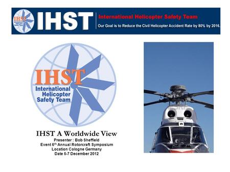 IHST A Worldwide View Presenter : Bob Sheffield Event 6 th Annual Rotorcraft Symposium Location Cologne Germany Date 5-7 December 2012.