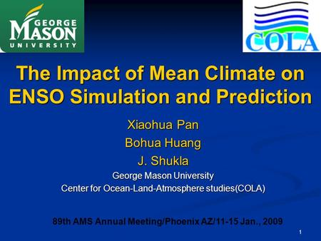 1 The Impact of Mean Climate on ENSO Simulation and Prediction Xiaohua Pan Bohua Huang J. Shukla George Mason University Center for Ocean-Land-Atmosphere.