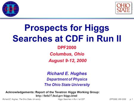 DPF2000, 8/9-12/00 p. 1Richard E. Hughes, The Ohio State UniversityHiggs Searches in Run II at CDF Prospects for Higgs Searches at CDF in Run II DPF2000.